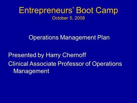 Entrepreneurs' Boot Camp October 5, 2008 Operations Management Plan Presented by Harry Chernoff Clinical Associate Professor of Operations Management.