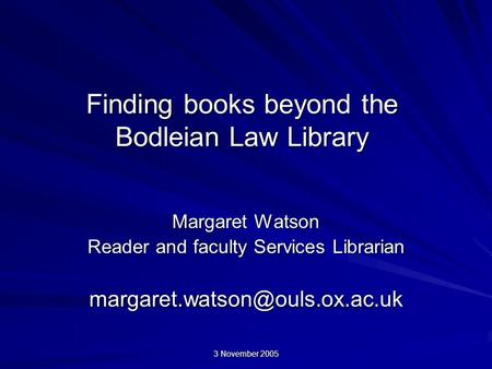 3 November 2005 Finding books beyond the Bodleian Law Library Margaret Watson Reader and faculty Services Librarian