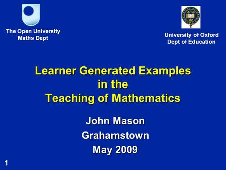 1 Learner Generated Examples in the Teaching of Mathematics John Mason Grahamstown May 2009 The Open University Maths Dept University of Oxford Dept of.