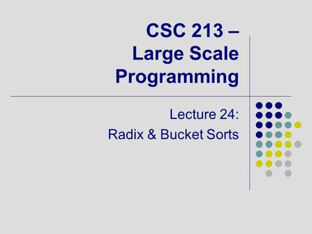 CSC 213 – Large Scale Programming Lecture 24: Radix & Bucket Sorts.