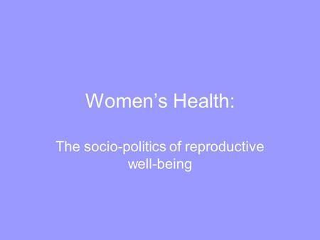 Women's Health: The socio-politics of reproductive well-being.