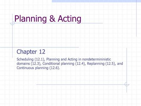 Planning & Acting Copyright, 1996 © Dale Carnegie & Associates, Inc. Chapter 12 Scheduling (12.1), Planning and Acting in nondetermininistic domains (12.3),