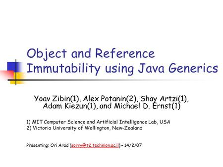 Object and Reference Immutability using Java Generics Yoav Zibin(1), Alex Potanin(2), Shay Artzi(1), Adam Kiezun(1), and Michael D. Ernst(1) 1) MIT Computer.