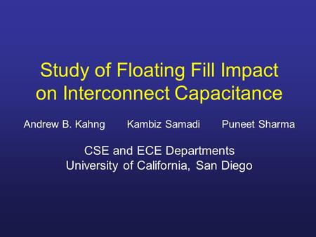 Study of Floating Fill Impact on Interconnect Capacitance Andrew B. Kahng Kambiz Samadi Puneet Sharma CSE and ECE Departments University of California,