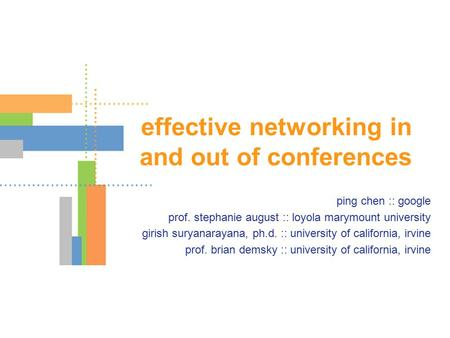 Effective networking in and out of conferences ping chen :: google prof. stephanie august :: loyola marymount university girish suryanarayana, ph.d. ::