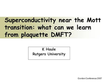 Gordon Conference 2007 Superconductivity near the Mott transition: what can we learn from plaquette DMFT? K Haule Rutgers University.