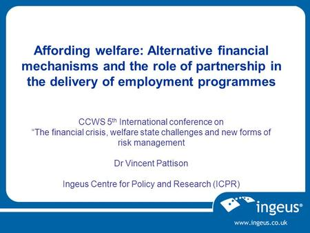 Affording welfare: Alternative financial mechanisms and the role of partnership in the delivery of employment programmes CCWS 5 th International conference.