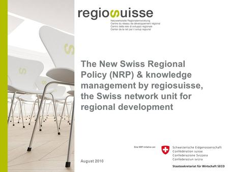 The New Swiss Regional Policy (NRP) & knowledge management by regiosuisse, the Swiss network unit for regional development August 2010.