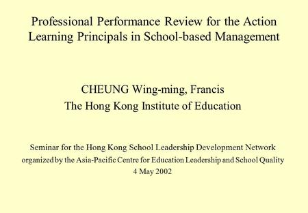 Professional Performance Review for the Action Learning Principals in School-based Management CHEUNG Wing-ming, Francis The Hong Kong Institute of Education.