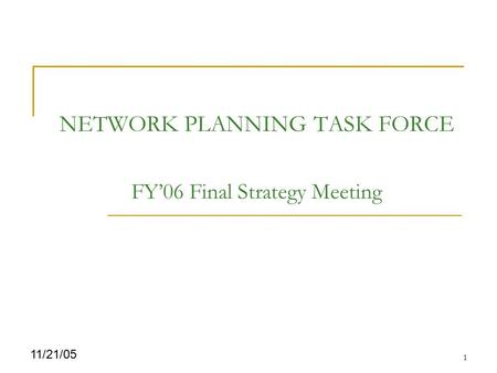 1 11/21/05 NETWORK PLANNING TASK FORCE FY'06 Final Strategy Meeting.