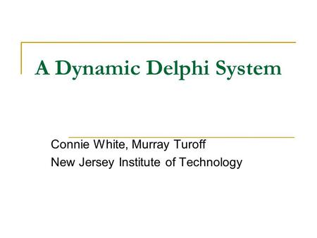 A Dynamic Delphi System Connie White, Murray Turoff New Jersey Institute of Technology.