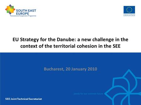 EU Strategy for the Danube: a new challenge in the context of the territorial cohesion in the SEE Bucharest, 20 January 2010 SEE Joint Technical Secretariat.