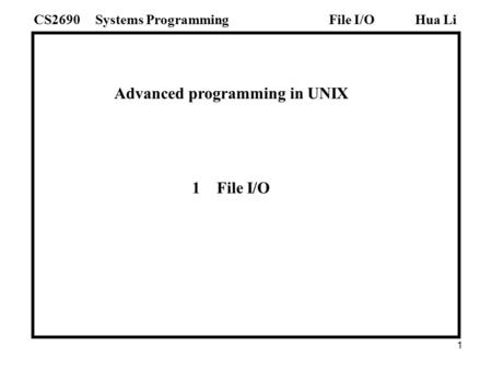 1 Advanced programming in UNIX 1 File I/O Hua LiSystems ProgrammingCS2690File I/O.