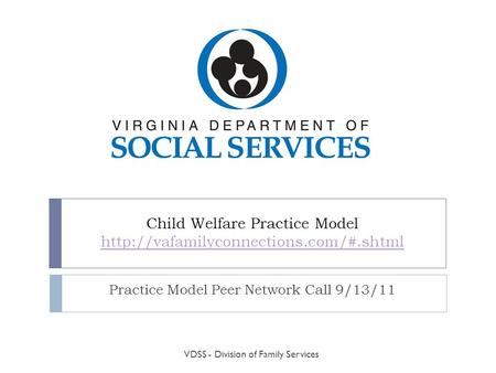 Child Welfare Practice Model   Practice Model Peer Network Call 9/13/11 VDSS.