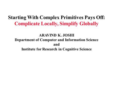 Starting With Complex Primitives Pays Off: Complicate Locally, Simplify Globally ARAVIND K. JOSHI Department of Computer and Information Science and Institute.
