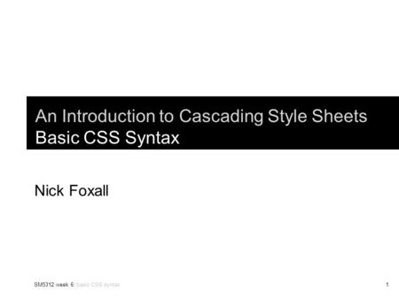 SM5312 week 6: basic CSS syntax1 An Introduction to Cascading Style Sheets Basic CSS Syntax Nick Foxall.