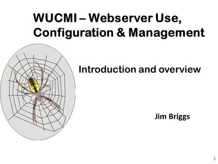 Roger Beresford WUCMI – Webserver Use, Configuration & Management Introduction and overview 1 Jim Briggs.