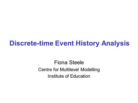 Discrete-time Event History Analysis Fiona Steele Centre for Multilevel Modelling Institute of Education.