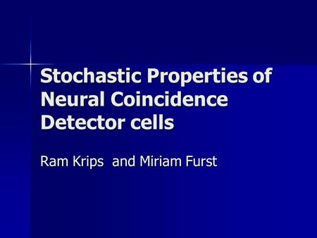 Stochastic Properties of Neural Coincidence Detector cells Ram Krips and Miriam Furst.