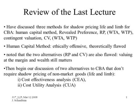 317_L25, Mar 12 2008 J. Schaafsma 1 Review of the Last Lecture Have discussed three methods for shadow pricing life and limb for CBA: human capital method,