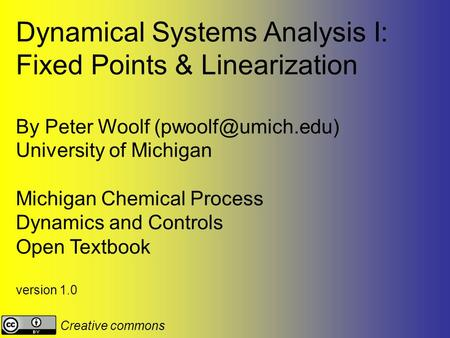 Dynamical Systems Analysis I: Fixed Points & Linearization By Peter Woolf University of Michigan Michigan Chemical Process Dynamics.