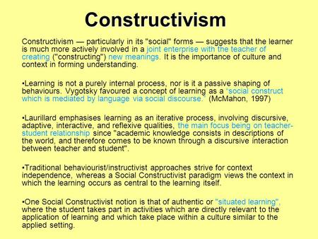Constructivism Constructivism — particularly in its social forms — suggests that the learner is much more actively involved in a joint enterprise with.