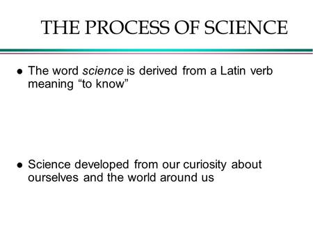 "L The word science is derived from a Latin verb meaning ""to know"" l Science developed from our curiosity about ourselves and the world around us THE PROCESS."