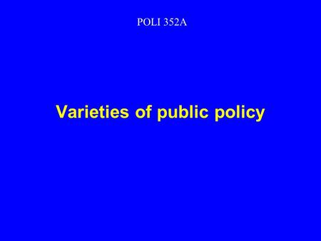 Varieties of public policy POLI 352A. What does government do? Extracts resources Expends resources Regulates Directly owns means of production.