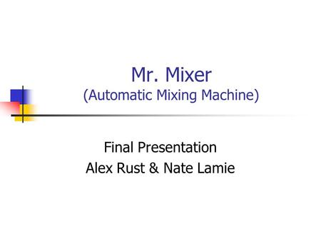 Mr. Mixer (Automatic Mixing Machine) Final Presentation Alex Rust & Nate Lamie.