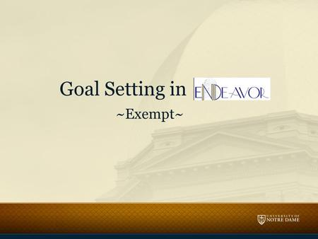 Goal Setting in ~Exempt~. Objectives Write individual goals that are aligned with the goals of the University, Division and Department. – Apply the SMART.