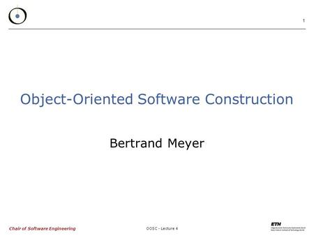 Chair of Software Engineering OOSC - Lecture 4 1 Object-Oriented Software Construction Bertrand Meyer.