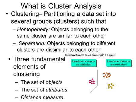 What is Cluster Analysis Clustering – Partitioning a data set into several groups (clusters) such that –Homogeneity: Objects belonging to the same cluster.