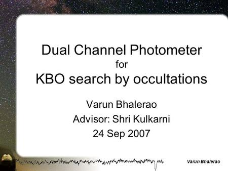 Varun Bhalerao Dual Channel Photometer for KBO search by occultations Varun Bhalerao Advisor: Shri Kulkarni 24 Sep 2007.