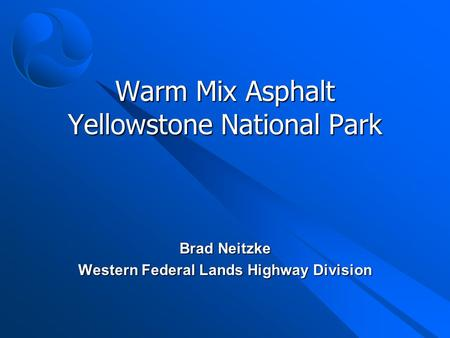 Warm Mix Asphalt Yellowstone National Park Brad Neitzke Western Federal Lands Highway Division.