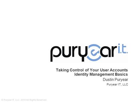 © Puryear IT, LLC. 2010 All Rights Reserved. Taking Control of Your User Accounts Identity Management Basics Dustin Puryear Puryear IT, LLC.
