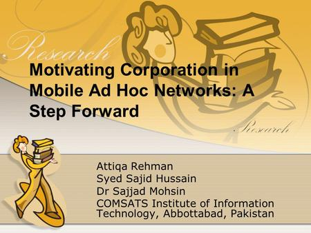 Motivating Corporation in Mobile Ad Hoc Networks: A Step Forward Attiqa Rehman Syed Sajid Hussain Dr Sajjad Mohsin COMSATS Institute of Information Technology,