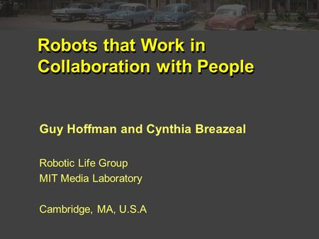 Robots that Work in Collaboration with People Guy Hoffman and Cynthia Breazeal Robotic Life Group MIT Media Laboratory Cambridge, MA, U.S.A.