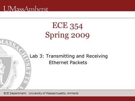 ECE Department: University of Massachusetts, Amherst ECE 354 Spring 2009 Lab 3: Transmitting and Receiving Ethernet Packets.