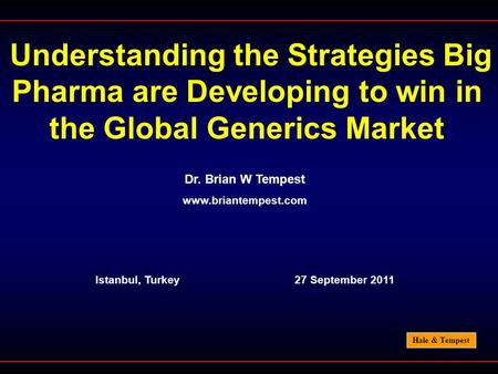 Hale & Tempest Understanding the Strategies Big Pharma are Developing to win in the Global Generics Market Dr. Brian W Tempest www.briantempest.com Istanbul,