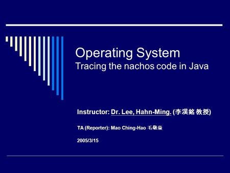 Operating System Tracing the nachos code in Java Instructor: Dr. Lee, Hahn-Ming. ( 李漢銘 教授 ) TA (Reporter): Mao Ching-Hao 毛敬豪 2005/3/15.