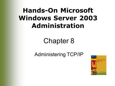 Hands-On Microsoft Windows Server 2003 Administration Chapter 8 Administering TCP/IP.