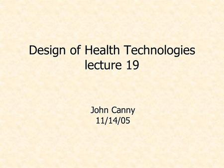 Design of Health Technologies lecture 19 John Canny 11/14/05.