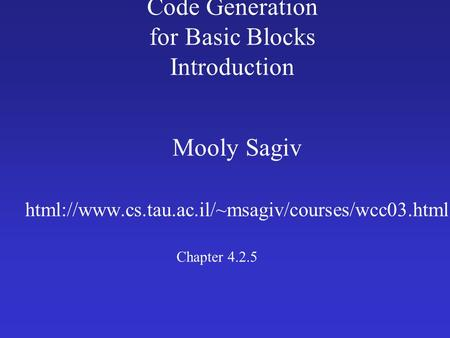 Code Generation for Basic Blocks Introduction Mooly Sagiv html://www.cs.tau.ac.il/~msagiv/courses/wcc03.html Chapter 4.2.5.