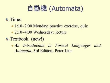 自動機 (Automata) Time: 1:10~2:00 Monday: practice exercise, quiz 2:10~4:00 Wednesday: lecture Textbook: (new!) An Introduction to Formal Languages and Automata,
