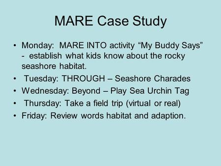"MARE Case Study Monday: MARE INTO activity ""My Buddy Says"" - establish what kids know about the rocky seashore habitat. Tuesday: THROUGH – Seashore Charades."