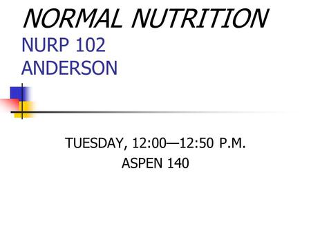 NORMAL NUTRITION NURP 102 ANDERSON TUESDAY, 12:00—12:50 P.M. ASPEN 140.