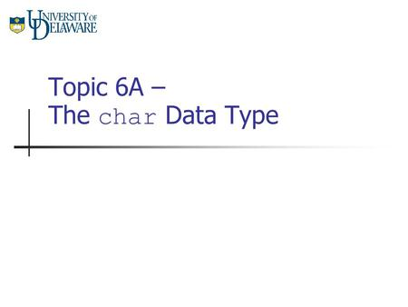 Topic 6A – The char Data Type. CISC 105 – Topic 6A Characters are Numbers The char data type is really just a small (8 bit) number. As such, each symbol.