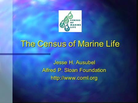 The Census of Marine Life Jesse H. Ausubel Alfred P. Sloan Foundation