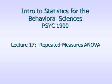 Intro to Statistics for the Behavioral Sciences PSYC 1900 Lecture 17: Repeated-Measures ANOVA.
