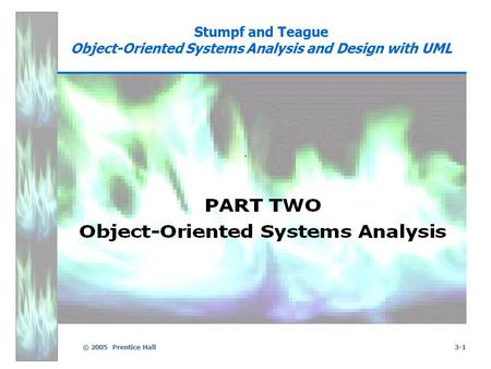 © 2005 Prentice Hall3-1 Stumpf and Teague Object-Oriented Systems Analysis and Design with UML.